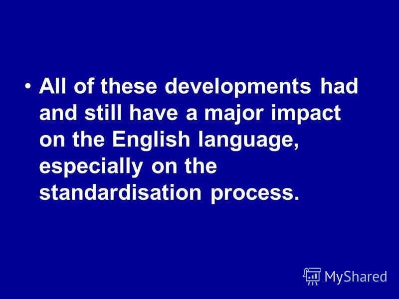 All of these developments had and still have a major impact on the English language, especially on the standardisation process.