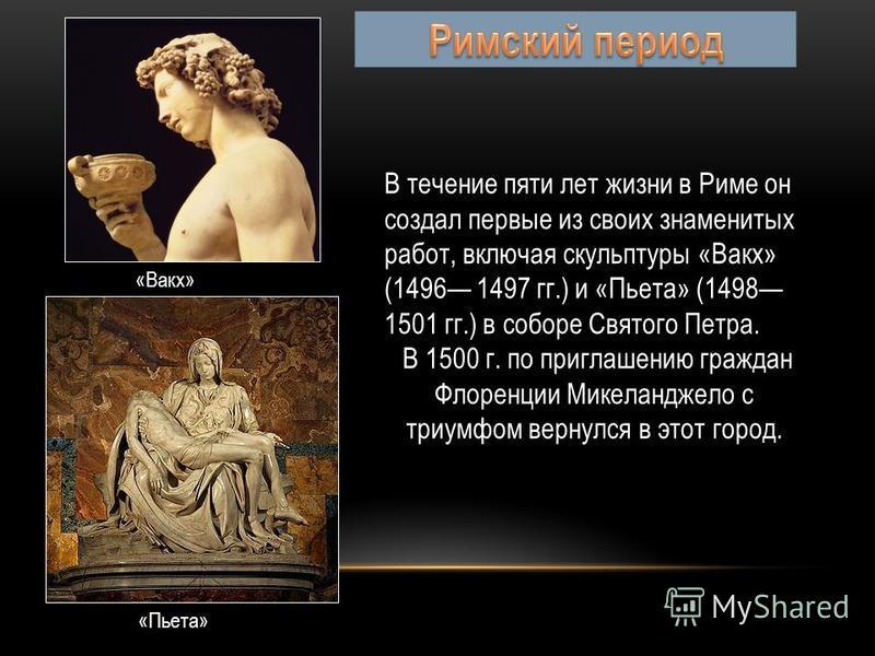 Творчество Микеланджело принадлежит к эпохе Высокого Возрождения. Уже в юношеских произведениях, таких, как рельефы «Мадонна у лестницы», «Битва кентавров» (оба около 14901492 гг.), вырисовываются главные черты искусства Микеланджело: монументальност