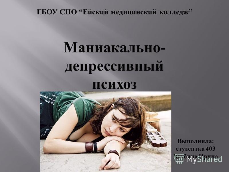 ГБОУ СПО Ейский медицинский колледж Выполнила: студентка 403 Шубина Ирина Маниакально - депрессивный психоз