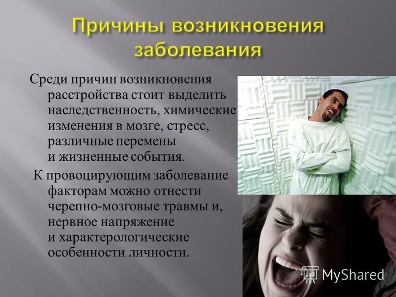 Среди причин возникновения расстройства стоит выделить наследственность, химические изменения в мозге, стресс, различные перемены и жизненные события. К провоцирующим заболевание факторам можно отнести черепно - мозговые травмы и, нервное напряжение