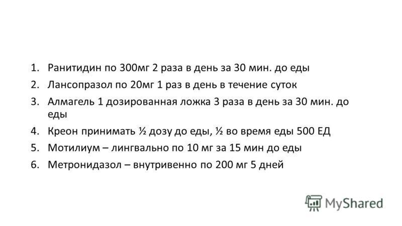 1. Ранитидин по 300 мг 2 раза в день за 30 мин. до еды 2. Лансопразол по 20 мг 1 раз в день в течение суток 3. Алмагель 1 дозированная ложка 3 раза в день за 30 мин. до еды 4. Креон принимать ½ дозу до еды, ½ во время еды 500 ЕД 5. Мотилиум – лингвал