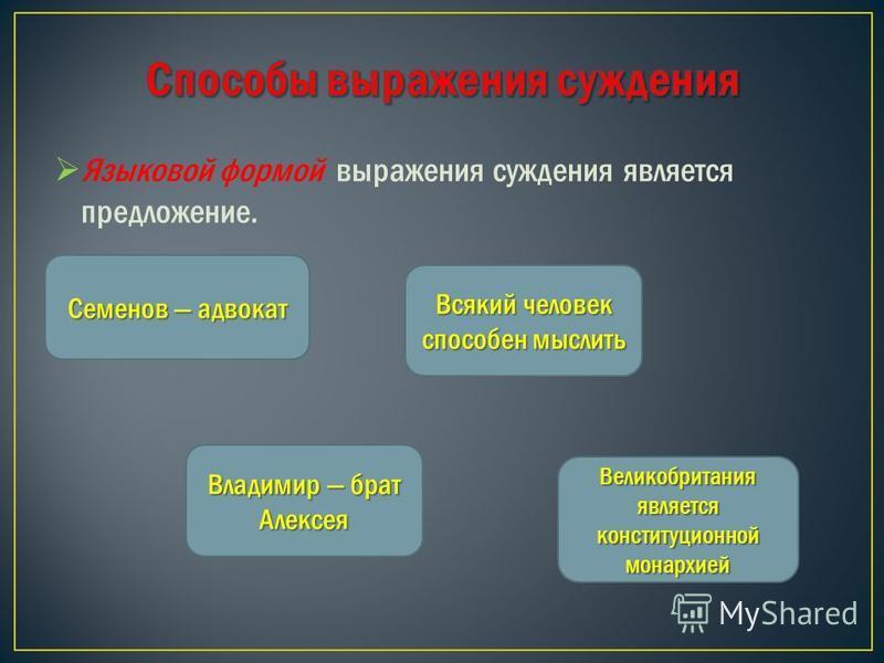 Языковой формой выражения суждения является предложение. Семенов адвокат Владимир брат Алексея Всякий человек способен мыслить Великобритания является конституционной монархией