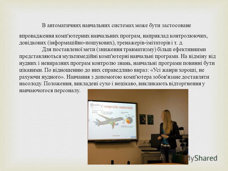 В автоматичних навчальних системах може бути застосоване впровадження комп ' ютерних навчальних програм, наприклад контролюючих, довідкових ( інформаційно - пошукових ), тренажерів - імітаторів і т. д. Для поставленої мети ( зниження травматизму ) бі