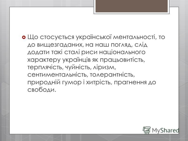 Що стосується української ментальності, то до вищезгаданих, на наш погляд, слід додати такі сталі риси національного характеру українців як працьовитість, терплячість, чуйність, ліризм, сентиментальність, толерантність, природній гумор і хитрість, пр