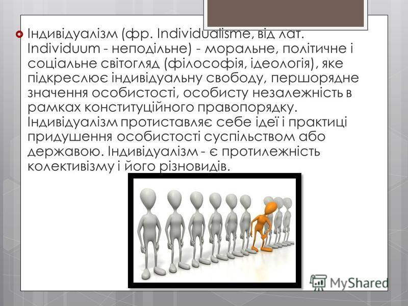 Індивідуалізм (фр. Individualisme, від лат. Individuum - неподільне) - моральне, політичне і соціальне світогляд (філософія, ідеологія), яке підкреслює індивідуальну свободу, першорядне значення особистості, особисту незалежність в рамках конституцій