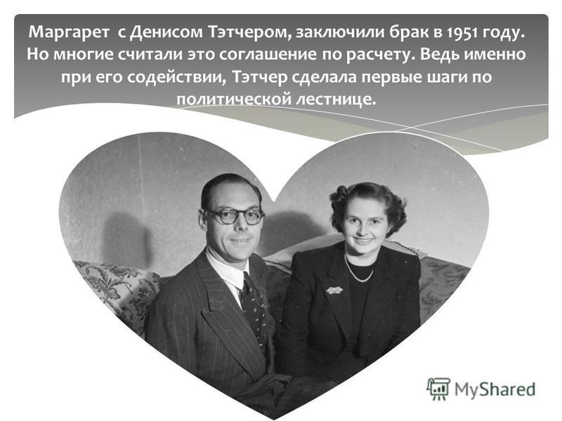 Маргарет с Денисом Тэтчером, заключили брак в 1951 году. Но многие считали это соглашение по расчету. Ведь именно при его содействии, Тэтчер сделала первые шаги по политической лестнице.