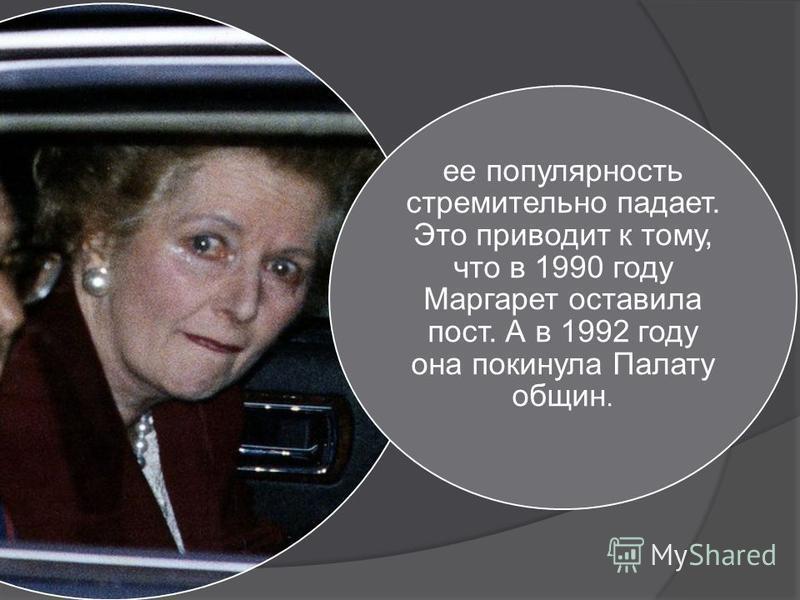 ее популярность стремительно падает. Это приводит к тому, что в 1990 году Маргарет оставила пост. А в 1992 году она покинула Палату общин.