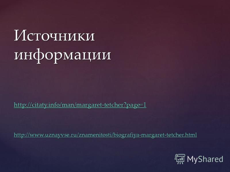 Источники информации http://citaty.info/man/margaret-tetcher?page=1 http://www.uznayvse.ru/znamenitosti/biografiya-margaret-tetcher.html http://citaty.info/man/margaret-tetcher?page=1 http://www.uznayvse.ru/znamenitosti/biografiya-margaret-tetcher.ht