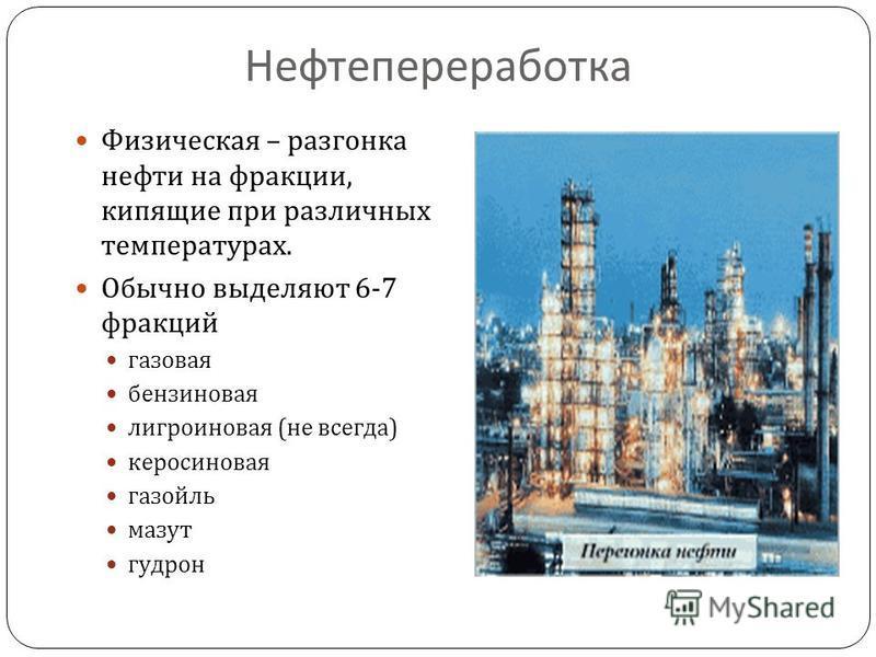 Нефтепереработка Физическая – разгонка нефти на фракции, кипящие при различных температурах. Обычно выделяют 6-7 фракций газовая бензиновая лигроиновая ( не всегда ) керосиновая газойль мазут гудрон