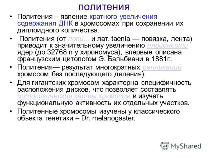 политения Политения – явление кратного увеличения содержания ДНК в хромосомах при сохранении их диплоидного количества. Политения (от поли... и лат. taenia повязка, лента) приводит к значительному увеличению плоидности ядер (до 32768 n у хирономуса),