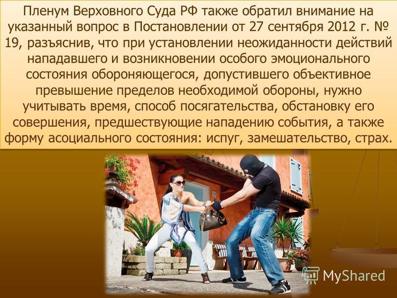 Пленум Верховного Суда РФ также обратил внимание на указанный вопрос в Постановлении от 27 сентября 2012 г. 19, разъяснив, что при установлении неожиданности действий нападавшего и возникновении особого эмоционального состояния обороняющегося, допуст