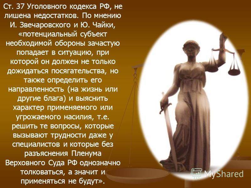 Ст. 37 Уголовного кодекса РФ, не лишена недостатков. По мнению И. Звечаровского и Ю. Чайки, «потенциальный субъект необходимой обороны зачастую попадает в ситуацию, при которой он должен не только дожидаться посягательства, но также определить его на