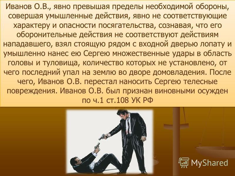 Иванов О.В., явно превышая пределы необходимой обороны, совершая умышленные действия, явно не соответствующие характеру и опасности посягательства, сознавая, что его оборонительные действия не соответствуют действиям нападавшего, взял стоящую рядом с