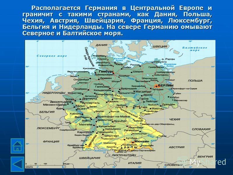 Располагается Германия в Центральной Европе и граничит с такими странами, как Дания, Польша, Чехия, Австрия, Швейцария, Франция, Люксембург, Бельгия и Нидерланды. На севере Германию омывают Северное и Балтийское моря.