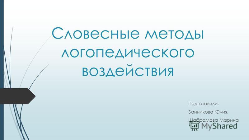Словесные методы логопедического воздействия Подготовили: Банникова Юлия, Шабрамова Марина