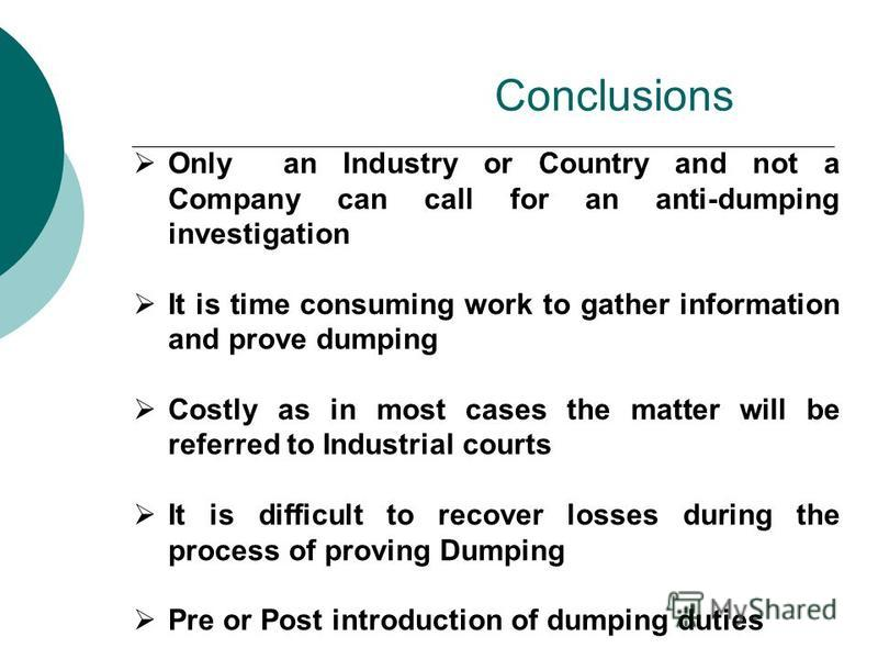 Conclusions Only an Industry or Country and not a Company can call for an anti-dumping investigation It is time consuming work to gather information and prove dumping Costly as in most cases the matter will be referred to Industrial courts It is diff