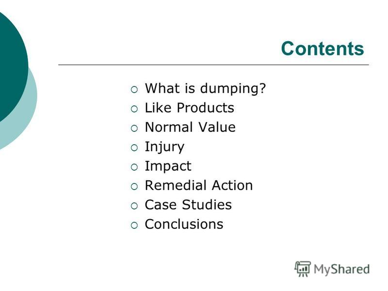 Contents What is dumping? Like Products Normal Value Injury Impact Remedial Action Case Studies Conclusions