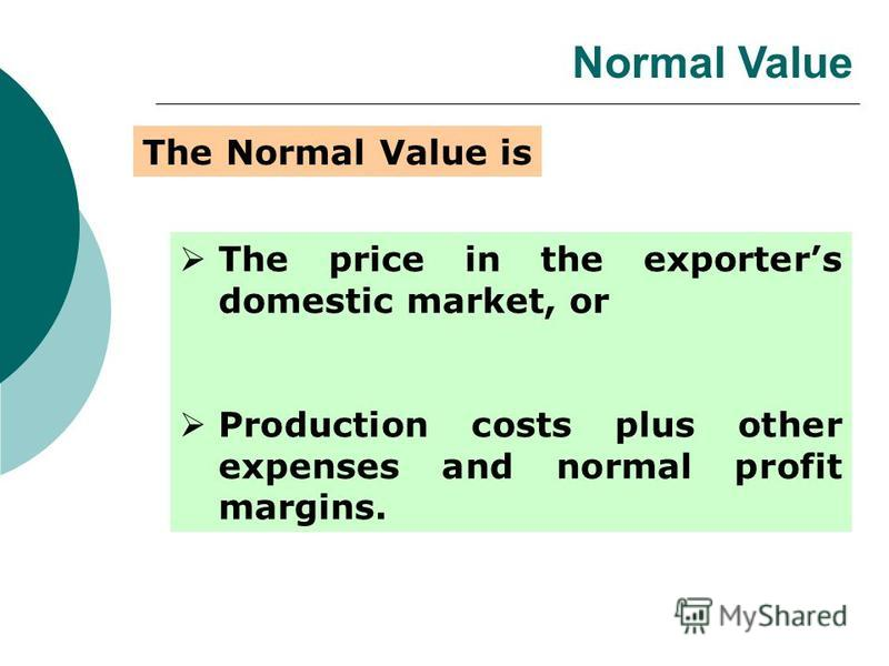 Normal Value The price in the exporters domestic market, or Production costs plus other expenses and normal profit margins. The Normal Value is