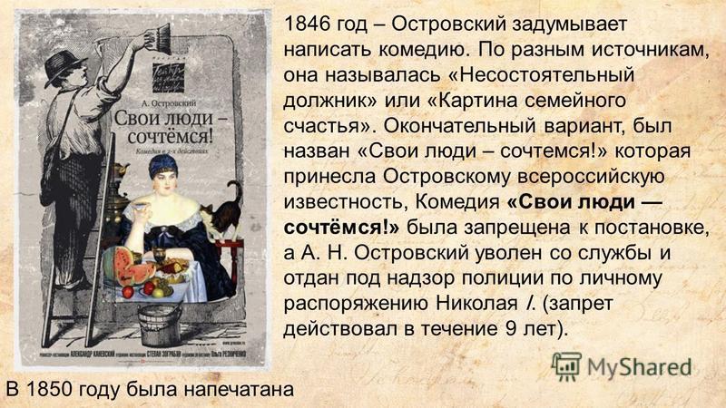 1846 год – Островский задумывает написать комедию. По разным источникам, она называлась «Несостоятельный должник» или «Картина семейного счастья». Окончательный вариант, был назван «Свои люди – сочтемся!» которая принесла Островскому всероссийскую из