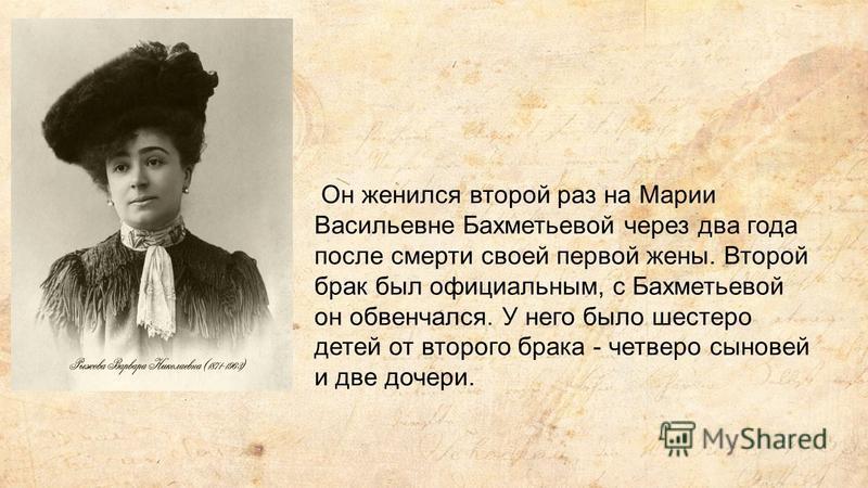 Он женился второй раз на Марии Васильевне Бахметьевой через два года после смерти своей первой жены. Второй брак был официальным, с Бахметьевой он обвенчался. У него было шестеро детей от второго брака - четверо сыновей и две дочери.