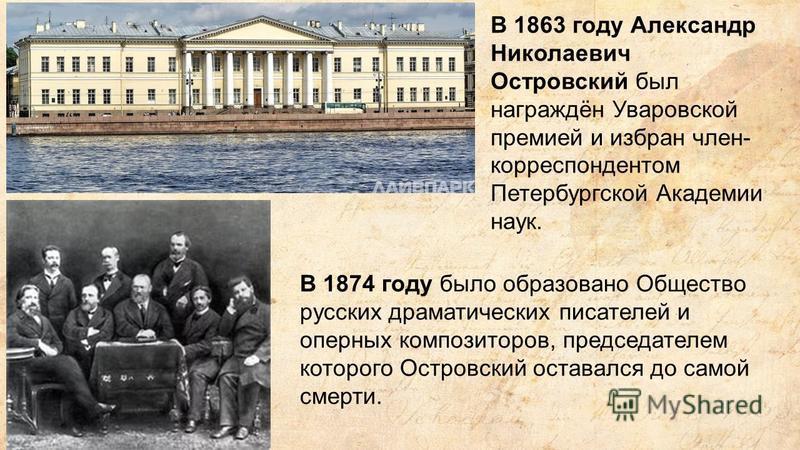 В 1863 году Александр Николаевич Островский был награждён Уваровской премией и избран член- корреспондентом Петербургской Академии наук. В 1874 году было образовано Общество русских драматических писателей и оперных композиторов, председателем которо