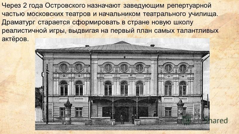 Через 2 года Островского назначают заведующим репертуарной частью московских театров и начальником театрального училища. Драматург старается сформировать в стране новую школу реалистичной игры, выдвигая на первый план самых талантливых актёров.