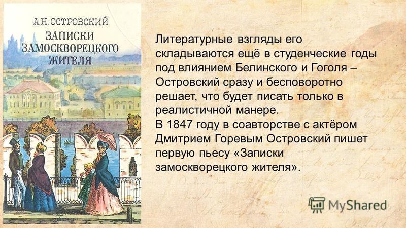 Литературные взгляды его складываются ещё в студенческие годы под влиянием Белинского и Гоголя – Островский сразу и бесповоротно решает, что будет писать только в реалистичной манере. В 1847 году в соавторстве с актёром Дмитрием Горевым Островский пи