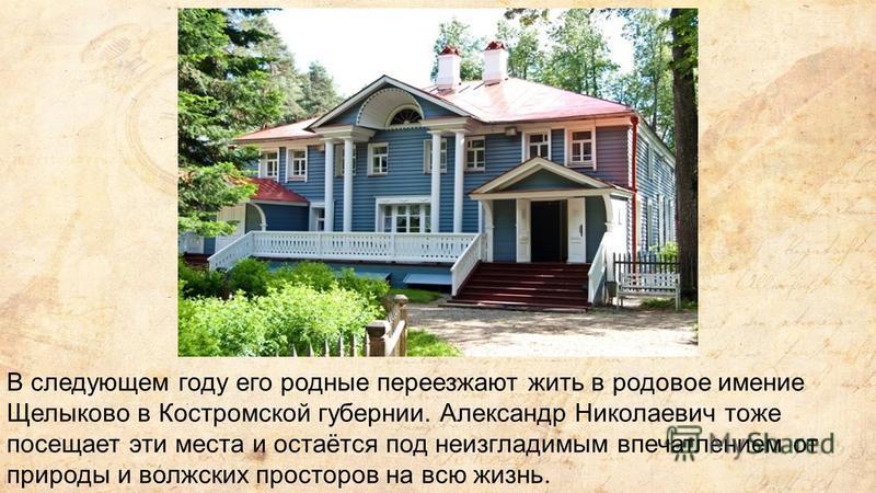 В следующем году его родные переезжают жить в родовое имение Щелыково в Костромской губернии. Александр Николаевич тоже посещает эти места и остаётся под неизгладимым впечатлением от природы и волжских просторов на всю жизнь.