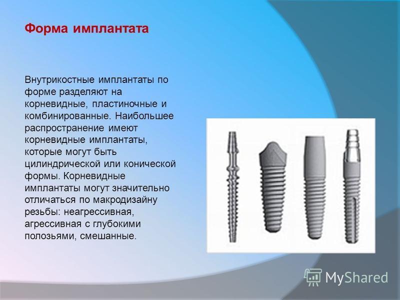 Внутрикостные имплантаты по форме разделяют на корневидные, пластиночные и комбинированные. Наибольшее распространение имеют корневидные имплантаты, которые могут быть цилиндрической или конической формы. Корневидные имплантаты могут значительно отли
