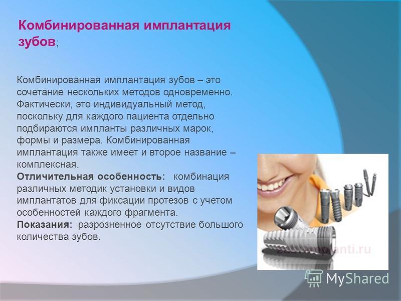 Комбинированная имплантация зубов ; Комбинированная имплантация зубов – это сочетание нескольких методов одновременно. Фактически, это индивидуальный метод, поскольку для каждого пациента отдельно подбираются импланты различных марок, формы и размера
