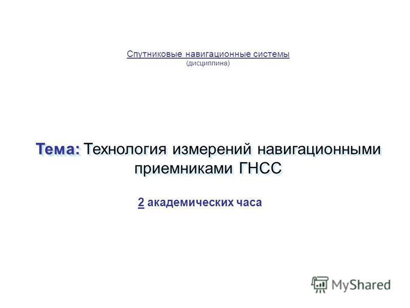 Спутниковые навигационные системы (дисциплина) Тема: Тема: Технология измерений навигационными приемниками ГНСС 2 академических часа