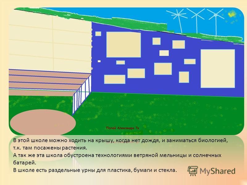 В этой школе можно ходить на крышу, когда нет дождя, и заниматься биологией, т.к. там посажены растения. А так же эта школа обустроена технологиями ветряной мельницы и солнечных батарей. В школе есть раздельные урны для пластика, бумаги и стекла.