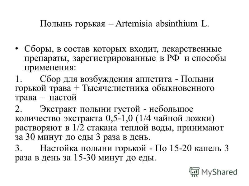 Полынь горькая – Artemisia absinthium L. Сборы, в состав которых входит, лекарственные препараты, зарегистрированные в РФ и способы применения: 1. Сбор для возбуждения аппетита - Полыни горькой трава + Тысячелистника обыкновенного трава – настой 2. Э