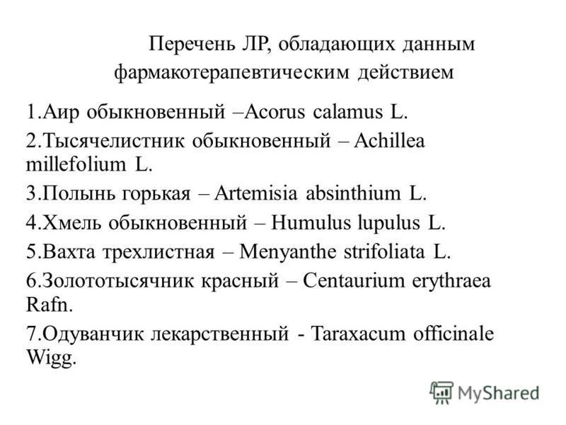 Перечень ЛР, обладающих данным фармакотерапевтическим действием 1. Аир обыкновенный –Acorus calamus L. 2. Тысячелистник обыкновенный – Achillea millefolium L. 3. Полынь горькая – Artemisia absinthium L. 4. Хмель обыкновенный – Humulus lupulus L. 5. В