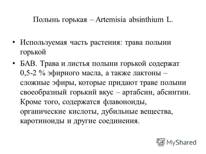 Полынь горькая – Artemisia absinthium L. Используемая часть растения: трава полыни горькой БАВ. Трава и листья полыни горькой содержат 0,5-2 % эфирного масла, а также лактоны – сложные эфиры, которые придают траве полыни своеобразный горький вкус – а