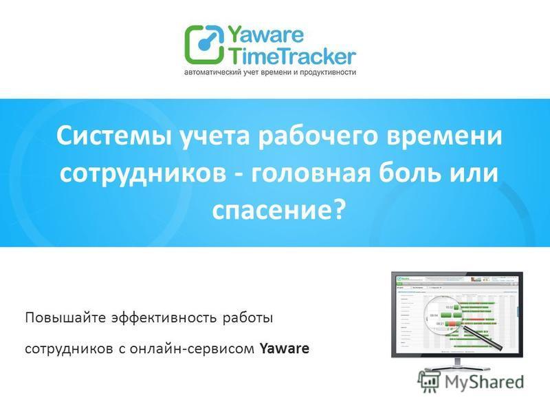 Системы учета рабочего времени сотрудников - головная боль или спасение? Повышайте эффективность работы сотрудников с онлайн-сервисом Yaware