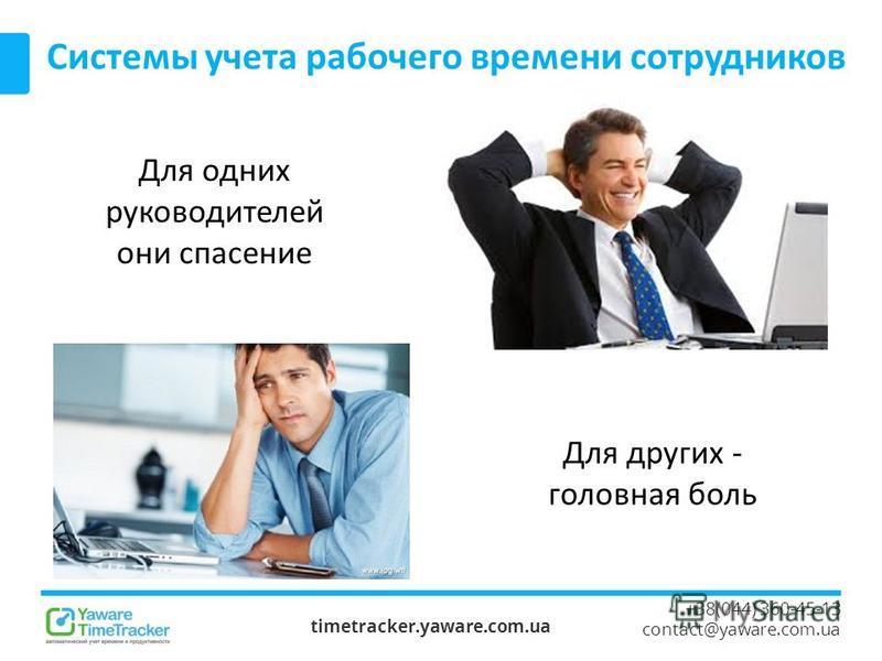timetracker.yaware.com.ua +38(044) 360-45-13 contact@yaware.com.ua Системы учета рабочего времени сотрудников Для одних руководителей они спасение Для других - головная боль
