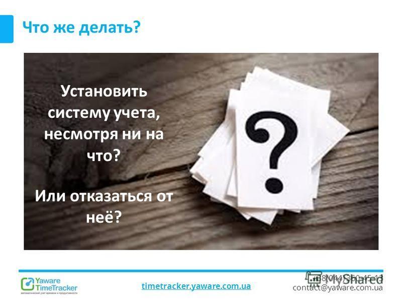 timetracker.yaware.com.ua +38(044) 360-45-13 contact@yaware.com.ua Что же делать? Установить систему учета, несмотря ни на что? Или отказаться от неё?