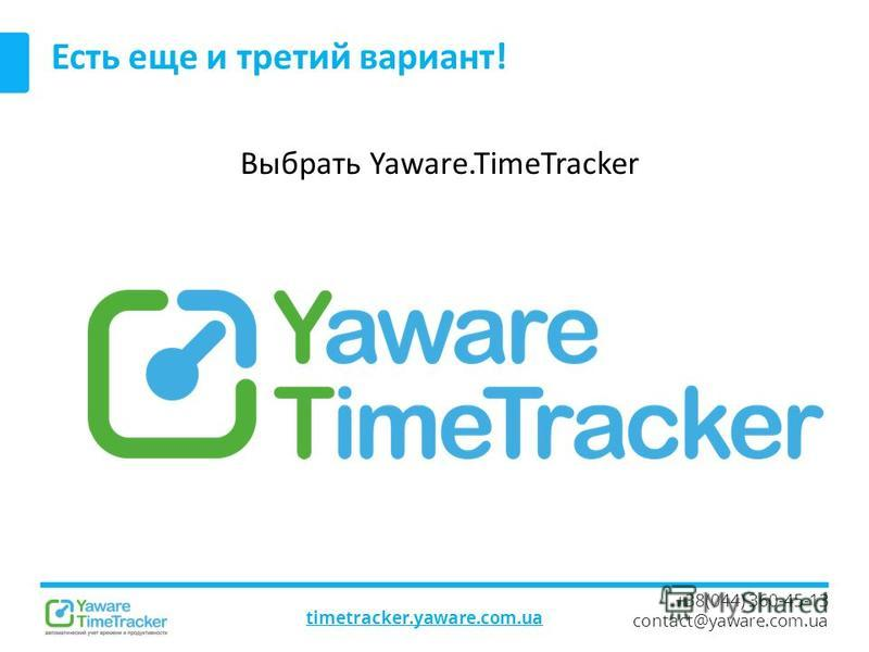 timetracker.yaware.com.ua +38(044) 360-45-13 contact@yaware.com.ua Есть еще и третий вариант! Выбрать Yaware.TimeTracker