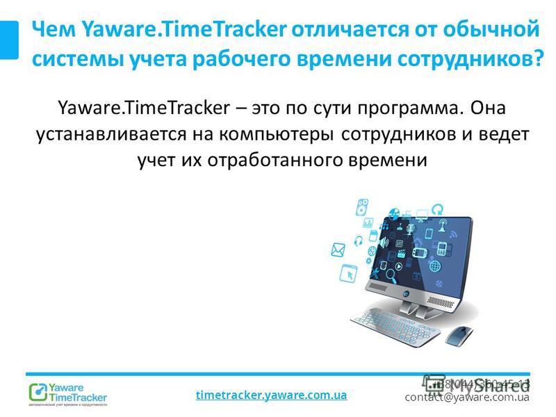 timetracker.yaware.com.ua +38(044) 360-45-13 contact@yaware.com.ua Чем Yaware.TimeTracker отличается от обычной системы учета рабочего времени сотрудников? Yaware.TimeTracker – это по сути программа. Она устанавливается на компьютеры сотрудников и ве