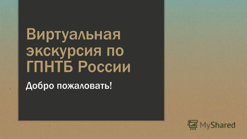 Виртуальная экскурсия по ГПНТБ России Добро пожаловать!