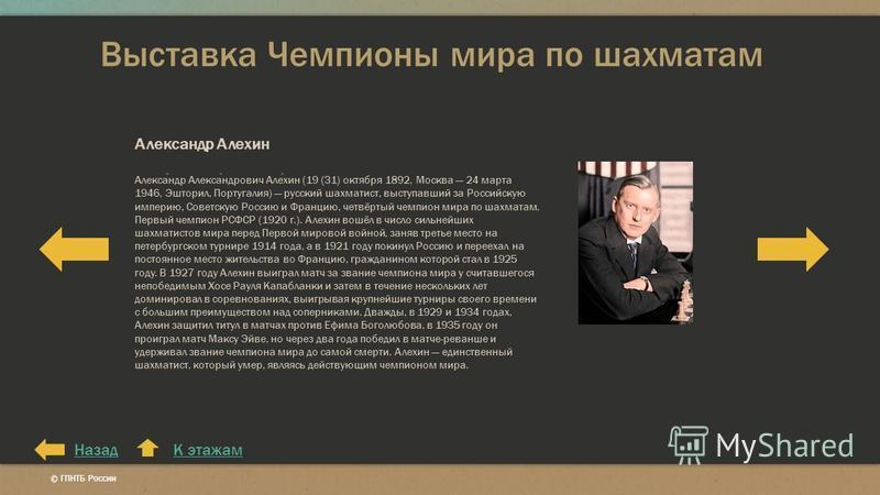Выставка Чемпионы мира по шахматам К этажам Александр Алехин Александр Александрович Алехин (19 (31) октября 1892, Москва 24 марта 1946, Эшторил, Португалия) русский шахматист, выступавший за Российскую империю, Советскую Россию и Францию, четвёртый