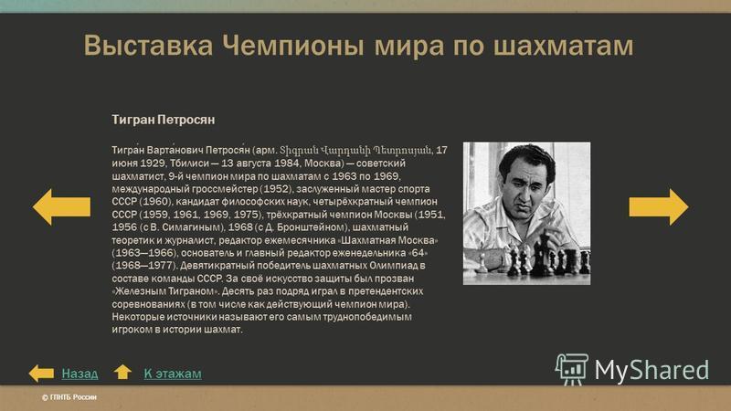 Выставка Чемпионы мира по шахматам К этажам Тигран Петросян Тигран Вартанович Петросян (арм. Տիգրան Վարդանի Պետրոսյան, 17 июня 1929, Тбилиси 13 августа 1984, Москва) советский шахматист, 9-й чемпион мира по шахматам с 1963 по 1969, международный грос