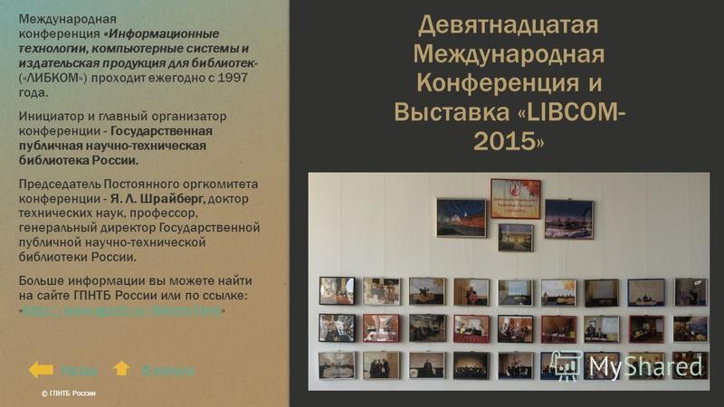 Девятнадцатая Международная Конференция и Выставка «LIBCOM- 2015» Международная конференция «Информационные технологии, компьютерные системы и издательская продукция для библиотек» («ЛИБКОМ») проходит ежегодно с 1997 года. Инициатор и главный организ