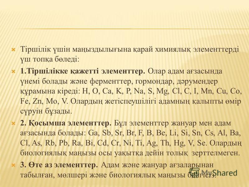 Тіршілік үшін маңыздылығына қарай химиялық элементтерді үш топқа бөледі: 1.Тіршілікке қажетті элементтер. Олар адам ағзасында үнемі болады және ферменттер, гормондар, дәрумендер құрамына кіреді: H, O, Ca, K, P, Na, S, Mg, Cl, C, I, Mn, Cu, Co, Fe, Zn