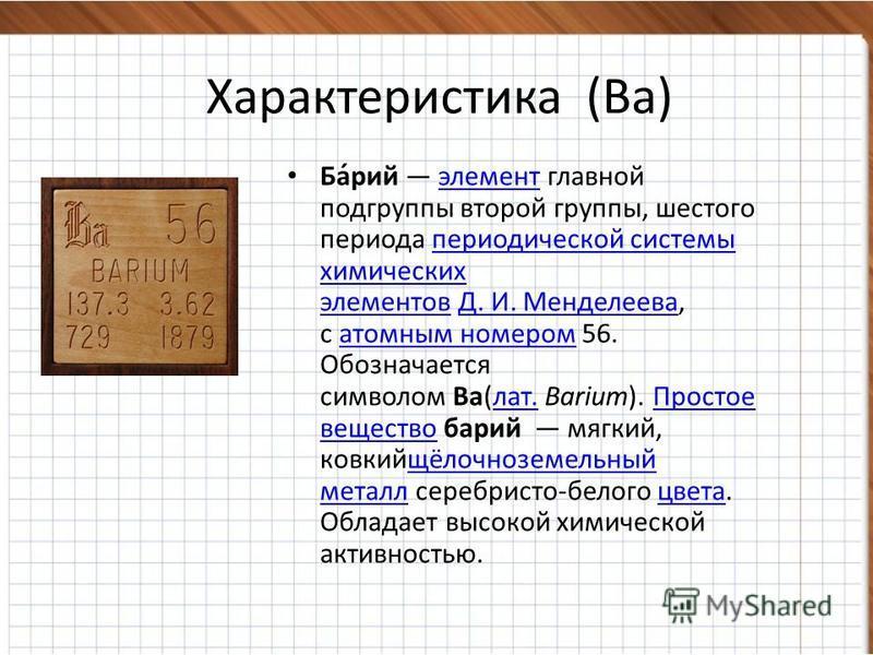 Характеристика (Ba) Ба́юрий элемент главной подгруппы второй группы, шестого периода периодической системы химических элементов Д. И. Менделеева, с атомным номером 56. Обозначается символом Ba(лат. Barium). Простое вещество баюрий мягкий, ковкийщёлоч