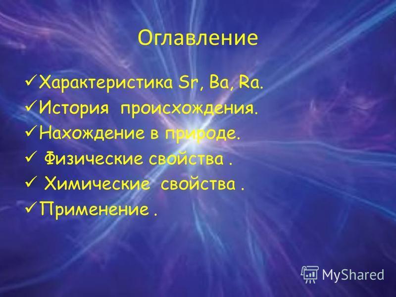 Оглавление Характеристика Sr, Ba, Ra. История происхождения. Нахождение в природе. Физические свойства. Химические свойства. Применение.