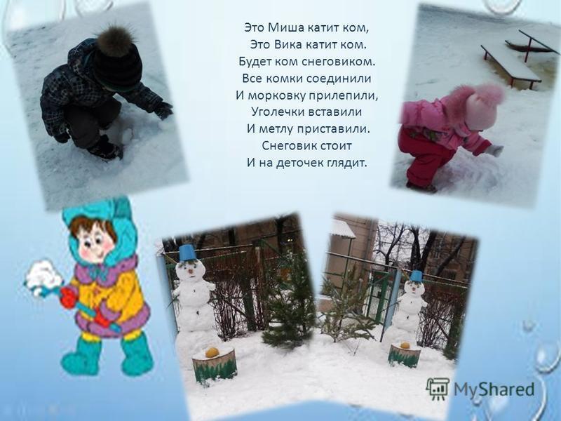 Это Миша катит ком, Это Вика катит ком. Будет ком снеговиком. Все комки соединили И морковку прилепили, Уголечки вставили И метлу приставили. Снеговик стоит И на деточек глядит.