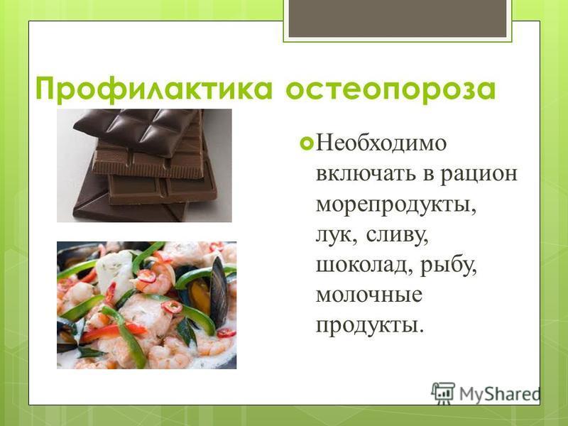 Профилактика остеопороза Необходимо включать в рацион морепродукты, лук, сливу, шоколад, рыбу, молочные продукты.
