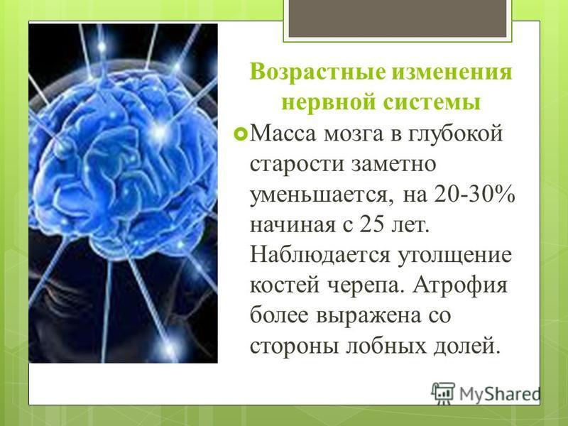 Возрастные изменения нервной системы Масса мозга в глубокой старости заметно уменьшается, на 20-30% начиная с 25 лет. Наблюдается утолщение костей черепа. Атрофия более выражена со стороны лобных долей.